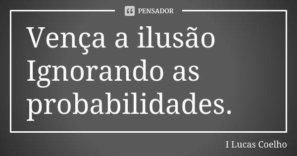 Vença a ilusão Ignorando as probabilidades.... Frase de I Lucas Coelho.