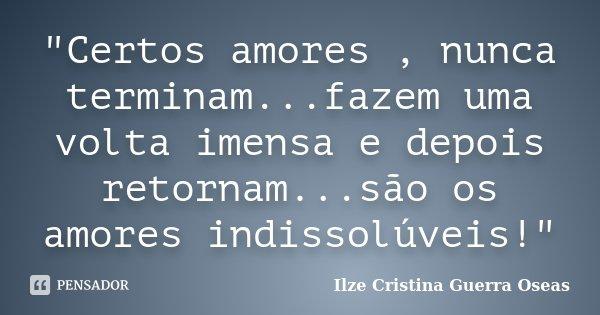 """""""Certos amores , nunca terminam...fazem uma volta imensa e depois retornam...são os amores indissolúveis!""""... Frase de Ilze Cristina Guerra Oseas."""