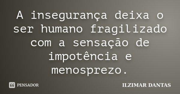 A insegurança deixa o ser humano fragilizado com a sensação de impotência e menosprezo.... Frase de Ilzimar Dantas.