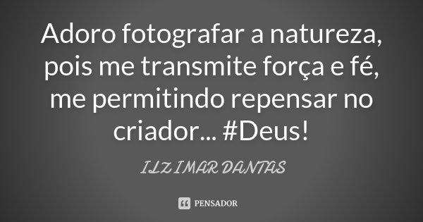 Adoro fotografar a natureza, pois me transmite força e fé, me permitindo repensar no criador... #Deus!... Frase de Ilzimar Dantas.