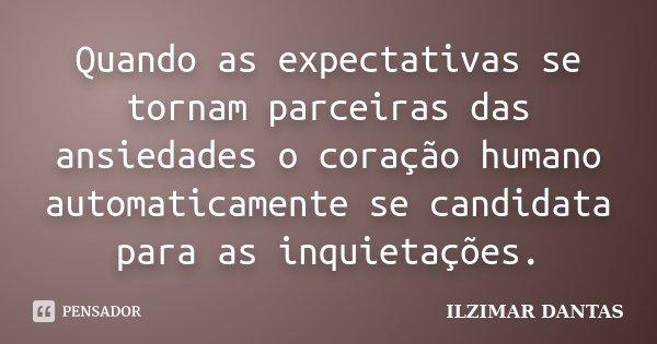 Quando as expectativas se tornam parceiras das ansiedades o coração humano automaticamente se candidata para as inquietações.... Frase de Ilzimar Dantas.
