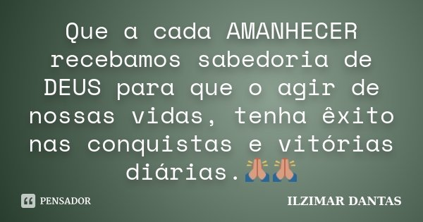 Que a cada AMANHECER recebamos sabedoria de DEUS para que o agir de nossas vidas, tenha êxito nas conquistas e vitórias diárias.🙏🙏... Frase de Ilzimar Dantas.