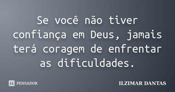 Se você não tiver confiança em Deus, jamais terá coragem de enfrentar as dificuldades.... Frase de Ilzimar Dantas.