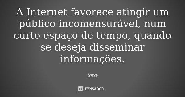 A Internet favorece atingir um público incomensurável, num curto espaço de tempo, quando se deseja disseminar informações.... Frase de ima.