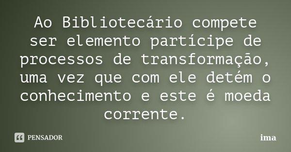 Ao Bibliotecário compete ser elemento partícipe de processos de transformação, uma vez que com ele detém o conhecimento e este é moeda corrente.... Frase de ima.
