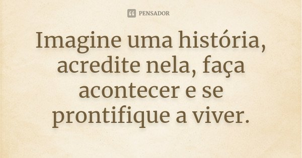 Imagine uma história, acredite nela, faça acontecer e se prontifique a viver.... Frase de Desconhecido.