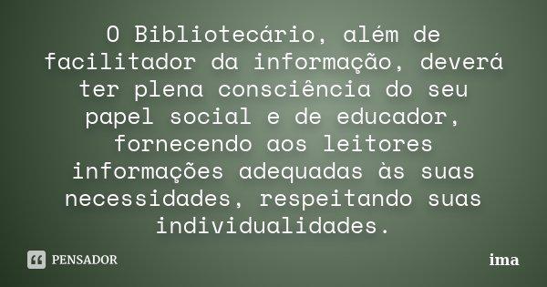 O Bibliotecário, além de facilitador da informação, deverá ter plena consciência do seu papel social e de educador, fornecendo aos leitores informações adequada... Frase de ima.