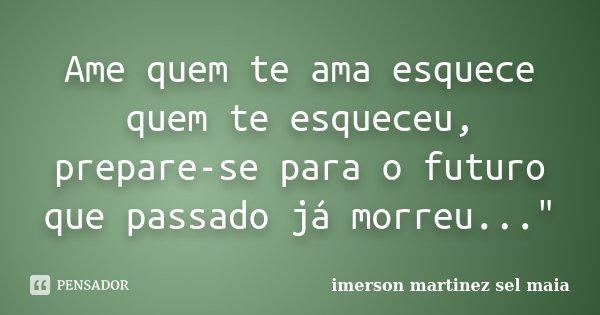 """Ame quem te ama esquece quem te esqueceu, prepare-se para o futuro que passado já morreu...""""... Frase de Imerson Martinez Sêl Maia."""