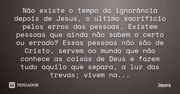 Não existe o tempo da ignorância depois de Jesus, o ultimo sacrificio pelos erros das pessoas. Existem pessoas que ainda não sabem o certo ou errado? Essas pess... Frase de imex.