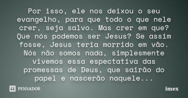 Por isso, ele nos deixou o seu evangelho, para que todo o que nele crer, seja salvo. Mas crer em que? Que nós podemos ser Jesus? Se assim fosse, Jesus teria mor... Frase de imex.