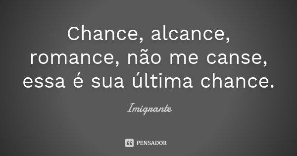 Chance, alcance, romance, não me canse, essa é sua última chance.... Frase de Imigrante.