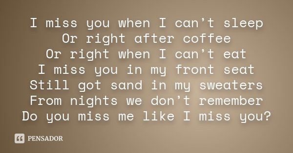 I miss you when I can't sleep Or right after coffee Or right when I can't eat I miss you in my front seat Still got sand in my sweaters From nights we don't rem... Frase de Desconhecido.