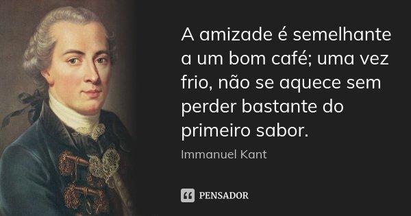 A amizade é semelhante a um bom café; uma vez frio, não se aquece sem perder bastante do primeiro sabor.... Frase de Immanuel Kant.