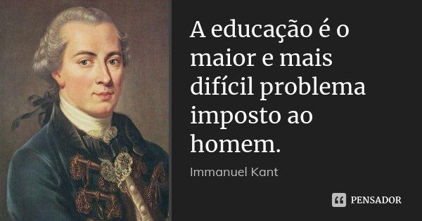 A educação é o maior e mais difícil problema imposto ao homem.... Frase de Immanuel Kant.