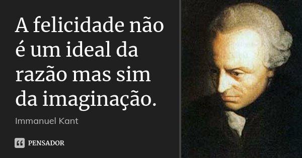 A felicidade não é um ideal da razão mas sim da imaginação.... Frase de Immanuel Kant.