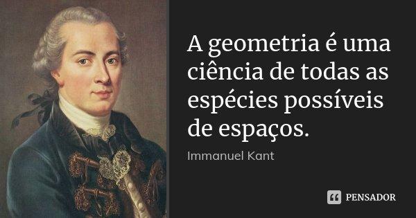 A geometria é uma ciência de todas as espécies possíveis de espaços.... Frase de Immanuel Kant.