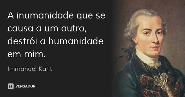 A inumanidade que se causa a um outro, destrói a humanidade em mim.... Frase de Immanuel Kant.