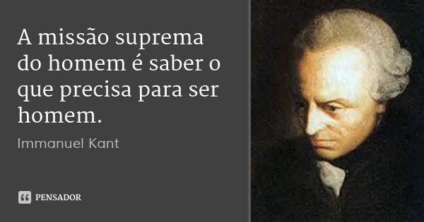 A missão suprema do homem é saber o que precisa para ser homem.... Frase de Immanuel Kant.