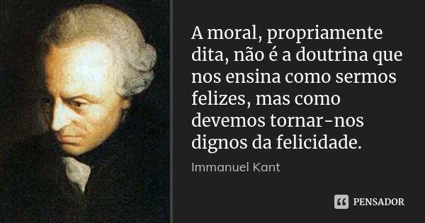 A moral, propriamente dita, não é a doutrina que nos ensina como sermos felizes, mas como devemos tornar-nos dignos da felicidade.... Frase de Immanuel Kant.