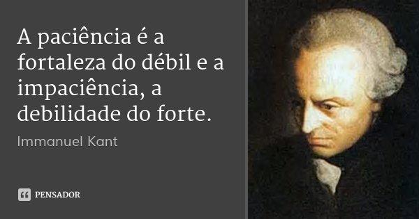 A paciência é a fortaleza do débil e a impaciência, a debilidade do forte.... Frase de Immanuel Kant.