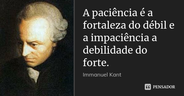 A paciência é a fortaleza do débil e a impaciência a debilidade do forte.... Frase de Immanuel Kant.