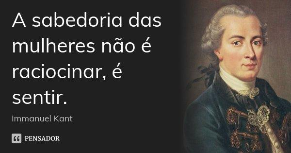 A sabedoria das mulheres não é raciocinar, é sentir.... Frase de Immanuel Kant.