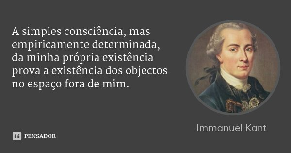 A simples consciência, mas empiricamente determinada, da minha própria existência prova a existência dos objectos no espaço fora de mim.... Frase de Immanuel Kant.