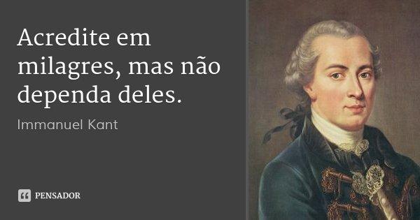 Acredite em milagres, mas não dependa deles.... Frase de Immanuel Kant.