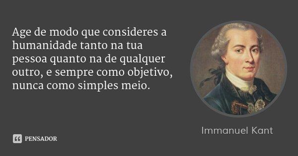 Age de modo que consideres a humanidade tanto na tua pessoa quanto na de qualquer outro, e sempre como objetivo, nunca como simples meio.... Frase de Immanuel Kant.