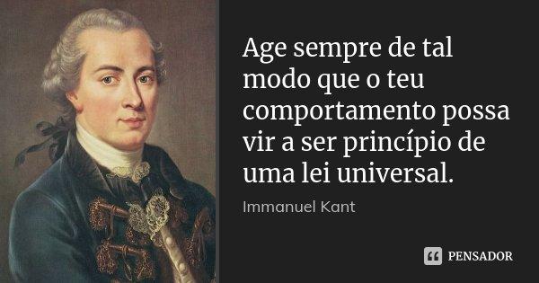 Age sempre de tal modo que o teu comportamento possa vir a ser princípio de uma lei universal.... Frase de Immanuel Kant.