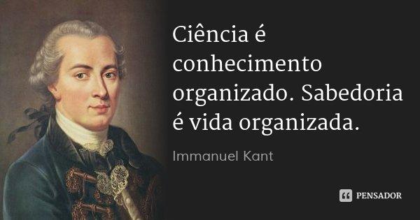 Ciência é conhecimento organizado. Sabedoria é vida organizada.... Frase de Immanuel Kant.