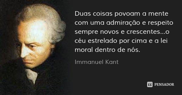 Duas coisas povoam a mente com uma admiração e respeito sempre novos e crescentes...o céu estrelado por cima e a lei moral dentro de nós.... Frase de Immanuel Kant.