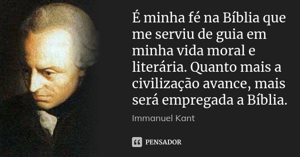 É minha fé na Bíblia que me serviu de guia em minha vida moral e literária. Quanto mais a civilização avance, mais será empregada a Bíblia.... Frase de Immanuel Kant.