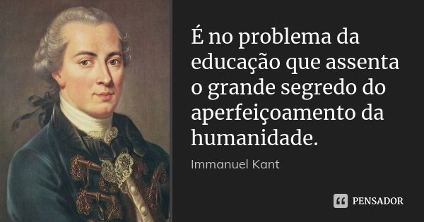 É no problema da educação que assenta o grande segredo do aperfeiçoamento da humanidade.... Frase de Immanuel Kant.