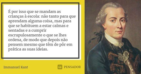 É por isso que se mandam as crianças à escola: não tanto para que aprendam alguma coisa, mas para que se habituem a estar calmas e sentadas e a cumprir escrupul... Frase de Immanuel Kant.
