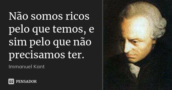 Não somos ricos pelo que temos, e sim pelo que não precisamos ter.... Frase de Immanuel Kant.