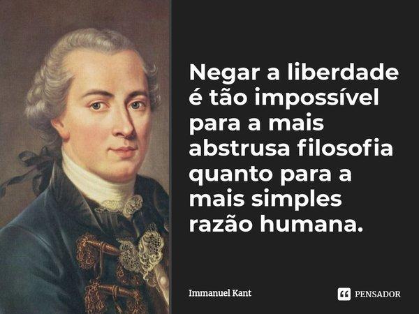 Negar a liberdade é tão impossível para a mais abstrusa filosofia quanto para a mais simples razão humana.... Frase de Immanuel Kant.