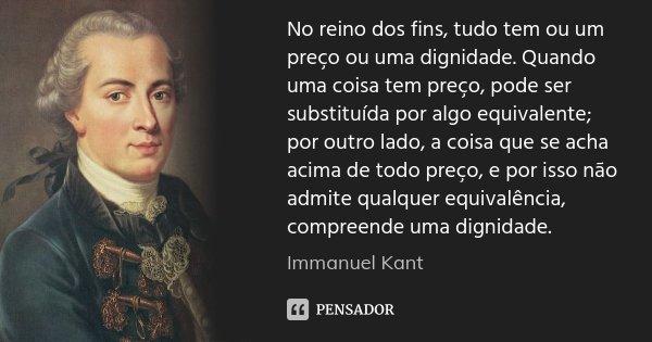 No reino dos fins, tudo tem ou um preço ou uma dignidade. Quando uma coisa tem preço, pode ser substituída por algo equivalente; por outro lado, a coisa que se ... Frase de Immanuel Kant.