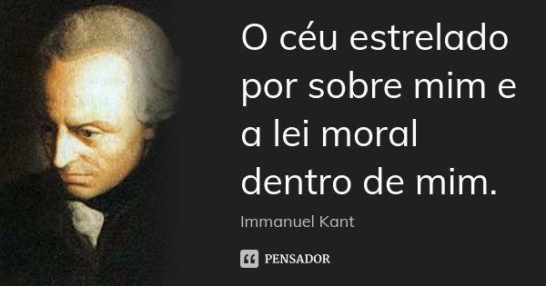 O céu estrelado por sobre mim e a lei moral dentro de mim.... Frase de Immanuel Kant.