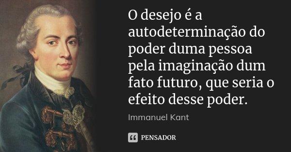 O desejo é a autodeterminação do poder duma pessoa pela imaginação dum fato futuro, que seria o efeito desse poder.... Frase de Immanuel Kant.
