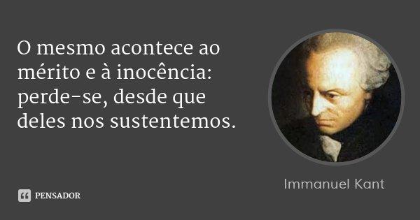 O mesmo acontece ao mérito e à inocência: perde-se, desde que deles nos sustentemos.... Frase de Immanuel Kant.