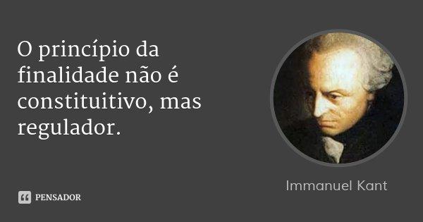 O princípio da finalidade não é constituitivo, mas regulador.... Frase de Immanuel Kant.