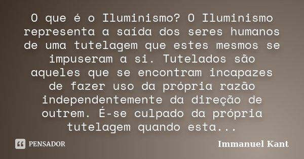 O que é o Iluminismo? O Iluminismo representa a saída dos seres humanos de uma tutelagem que estes mesmos se impuseram a si. Tutelados são aqueles que se encont... Frase de Immanuel Kant.
