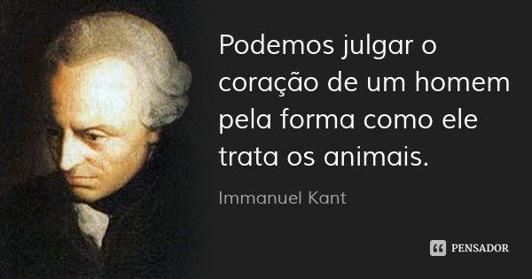 Podemos julgar o coração de um homem pela forma como ele trata os animais.... Frase de Immanuel Kant.