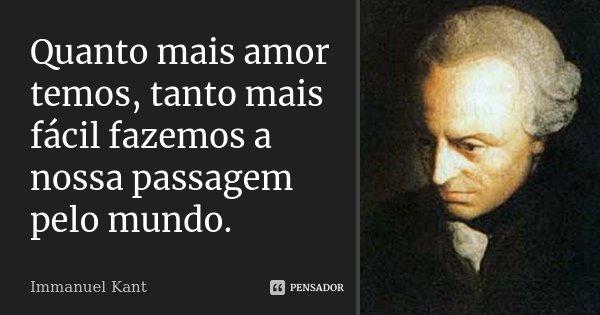 Quanto mais amor temos, tanto mais fácil fazemos a nossa passagem pelo mundo.... Frase de Immanuel Kant.