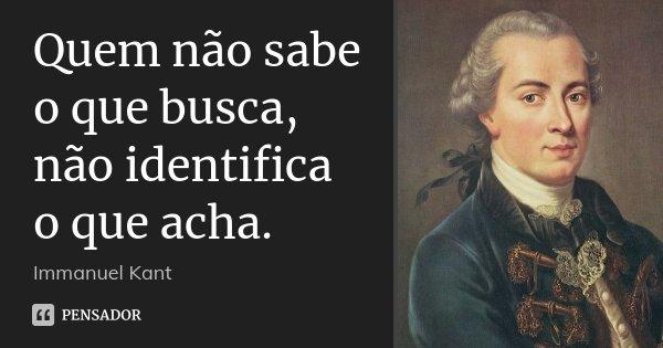 Quem não sabe o que busca, não identifica o que acha.... Frase de Immanuel Kant.