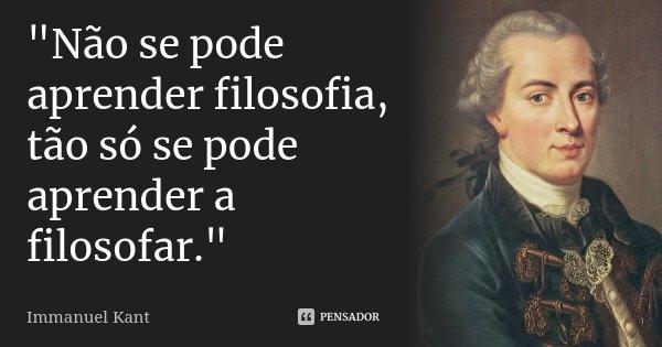 """""""Não se pode aprender filosofia, tão só se pode aprender a filosofar.""""... Frase de Immanuel Kant."""