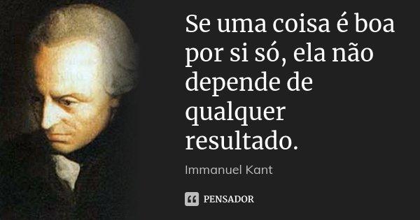 Se uma coisa é boa por si só, ela não depende de qualquer resultado.... Frase de Immanuel Kant.