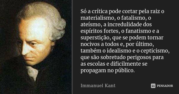 Só a crítica pode cortar pela raiz o materialismo, o fatalismo, o ateísmo, a incredulidade dos espíritos fortes, o fanatismo e a superstição, que se podem torna... Frase de Immanuel Kant.