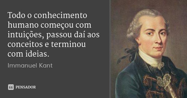 Todo o conhecimento humano começou com intuições, passou daí aos conceitos e terminou com ideias.... Frase de Immanuel Kant.